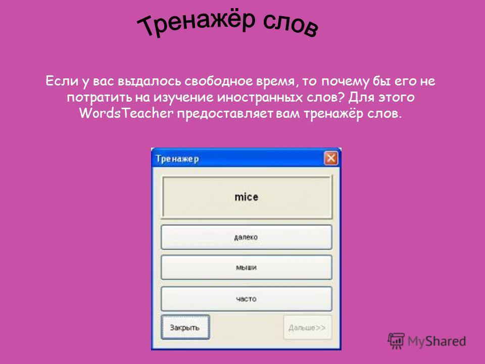 Если у вас выдалось свободное время, то почему бы его не потратить на изучение иностранных слов? Для этого WordsTeacher предоставляет вам тренажёр слов.