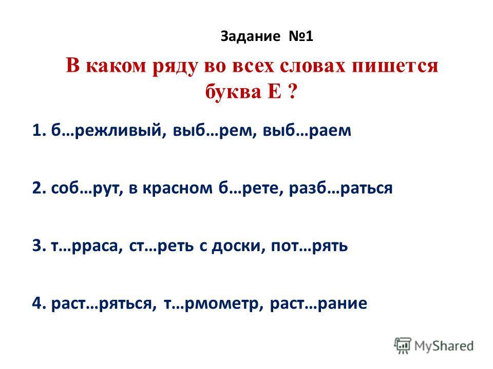 В каком ряду во всех словах пишется буква Е ? Задание 1 1. б…режливый, выб…рем, выб…раем 2. соб…рут, в красном б…рете, разб…раться 3. т…рраса, ст…реть с доски, пот…рять 4. раст…ряться, т…рмометр, раст…рание