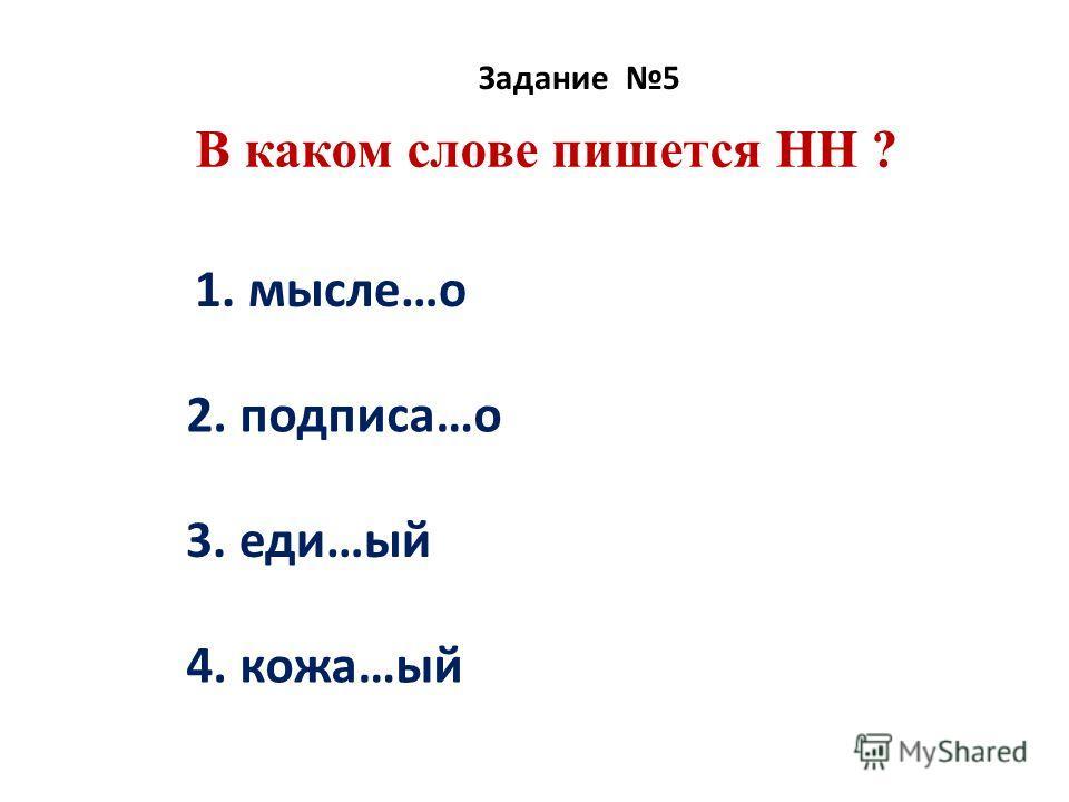 В каком слове пишется НН ? Задание 5 1. мысле…о 2. подписа…о 3. еди…ый 4. кожа…ый