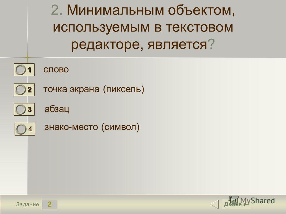 2 Задание 2. Минимальным объектом, используемым в текстовом редакторе, является? слово точка экрана (пиксель) абзац Далее 1 0 2 0 3 0 знако-место (символ) 4 1