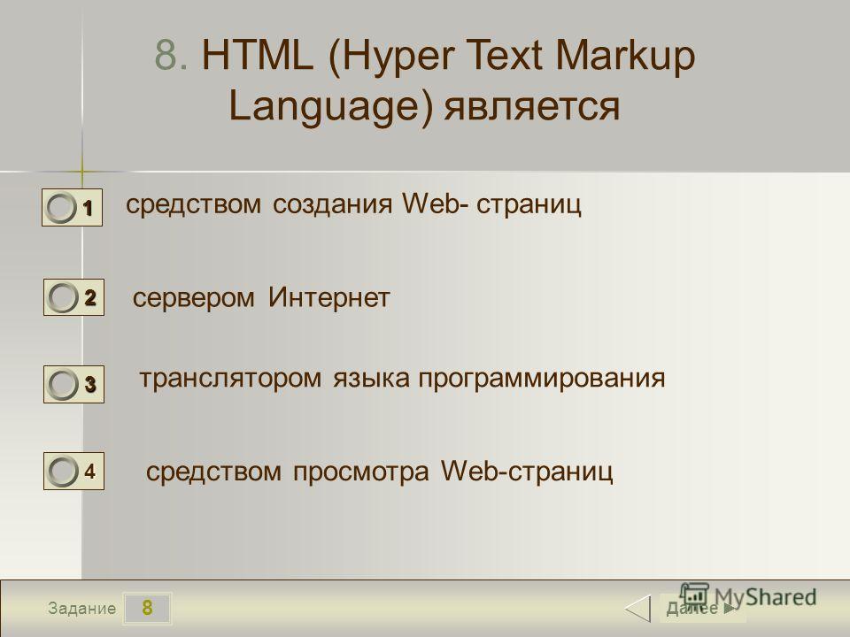 8 Задание 8. HTML (Hyper Text Markup Language) является средством создания Web- страниц сервером Интернет транслятором языка программирования Далее 1 1 2 0 3 0 средством просмотра Web-страниц 4 0