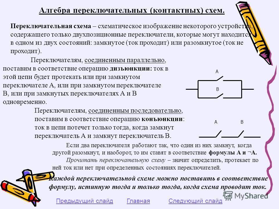 Алгебра переключательных (контактных) схем. Переключательная схема – схематическое изображение некоторого устройства, содержащего только двухпозиционные переключатели, которые могут находится в одном из двух состояний: замкнутое (ток проходит) или ра