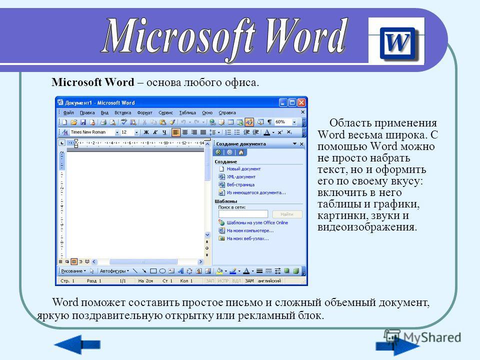 Область применения Word весьма широка. С помощью Word можно не просто набрать текст, но и оформить его по своему вкусу: включить в него таблицы и графики, картинки, звуки и видеоизображения. Microsoft Word – основа любого офиса. Word поможет составит