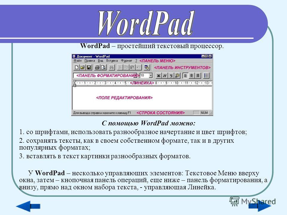 WordPad – простейший текстовый процессор. С помощью WordPad можно: 1. со шрифтами, использовать разнообразное начертание и цвет шрифтов; 2. сохранять тексты, как в своем собственном формате, так и в других популярных форматах; 3. вставлять в текст ка