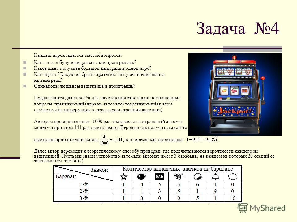 Задача 4 Каждый игрок задается массой вопросов: Как часто я буду выигрывать или проигрывать? Каков шанс получить большой выигрыш в одной игре? Как играть? Какую выбрать стратегию для увеличения шанса на выигрыш? Одинаковы ли шансы выигрыша и проигрыш