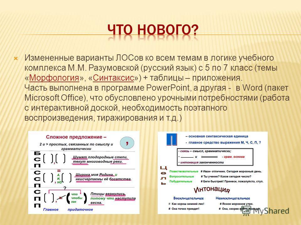 Измененные варианты ЛОСов ко всем темам в логике учебного комплекса М.М. Разумовской (русский язык) с 5 по 7 класс (темы «Морфология», «Синтаксис») + таблицы – приложения. Часть выполнена в программе PowerPoint, а другая - в Word (пакет Microsoft Off