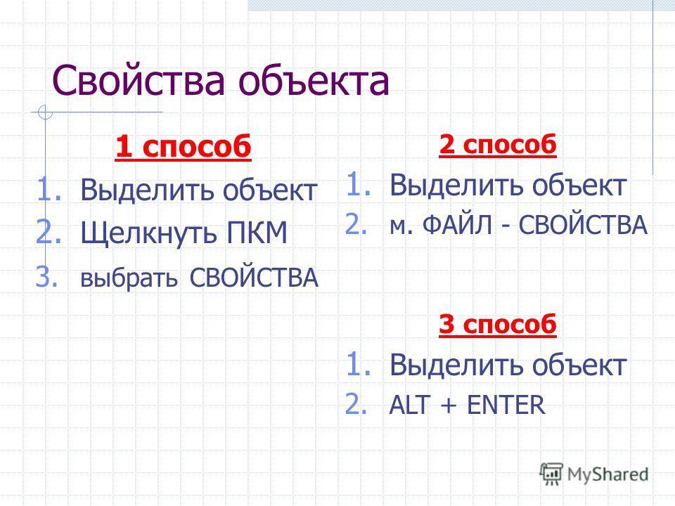 Свойства объекта 1 способ 1. Выделить объект 2. Щелкнуть ПКМ 3. выбрать СВОЙСТВА 2 способ 1. Выделить объект 2. м. ФАЙЛ - СВОЙСТВА 3 способ 1. Выделить объект 2. ALT + ENTER