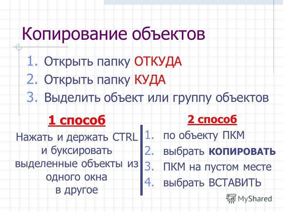 Копирование объектов 1 способ Нажать и держать CTRL и буксировать выделенные объекты из одного окна в другое 1. Открыть папку ОТКУДА 2. Открыть папку КУДА 3. Выделить объект или группу объектов 2 способ 1. по объекту ПКМ 2. выбрать КОПИРОВАТЬ 3. ПКМ