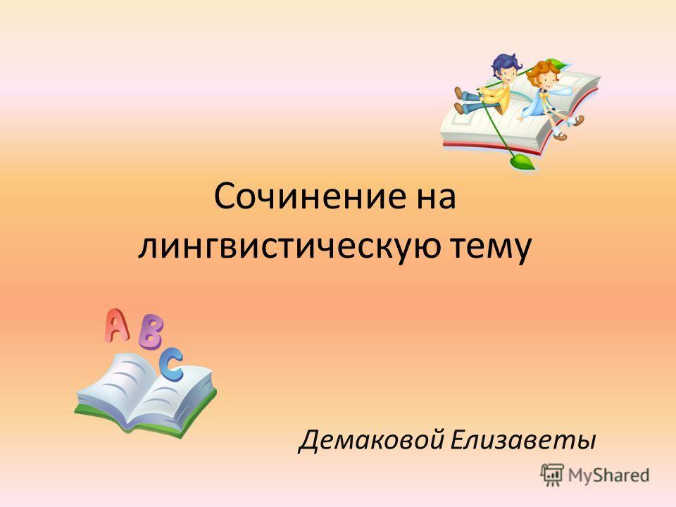 Сочинение на лингвистическую тему Демаковой Елизаветы