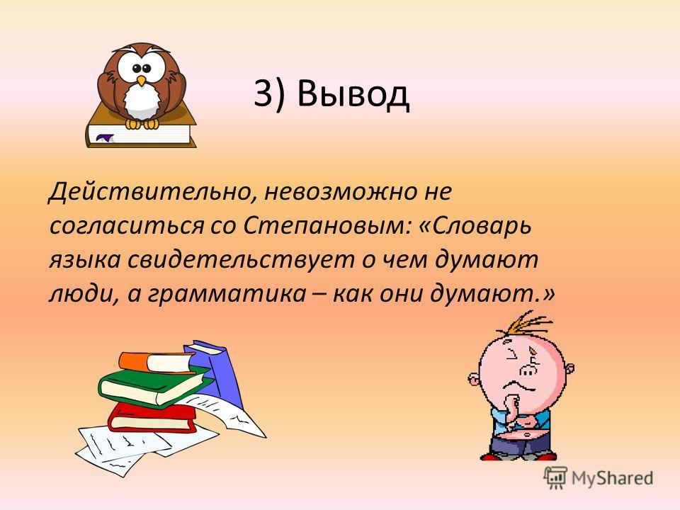3) Вывод Действительно, невозможно не согласиться со Степановым: «Словарь языка свидетельствует о чем думают люди, а грамматика – как они думают.»