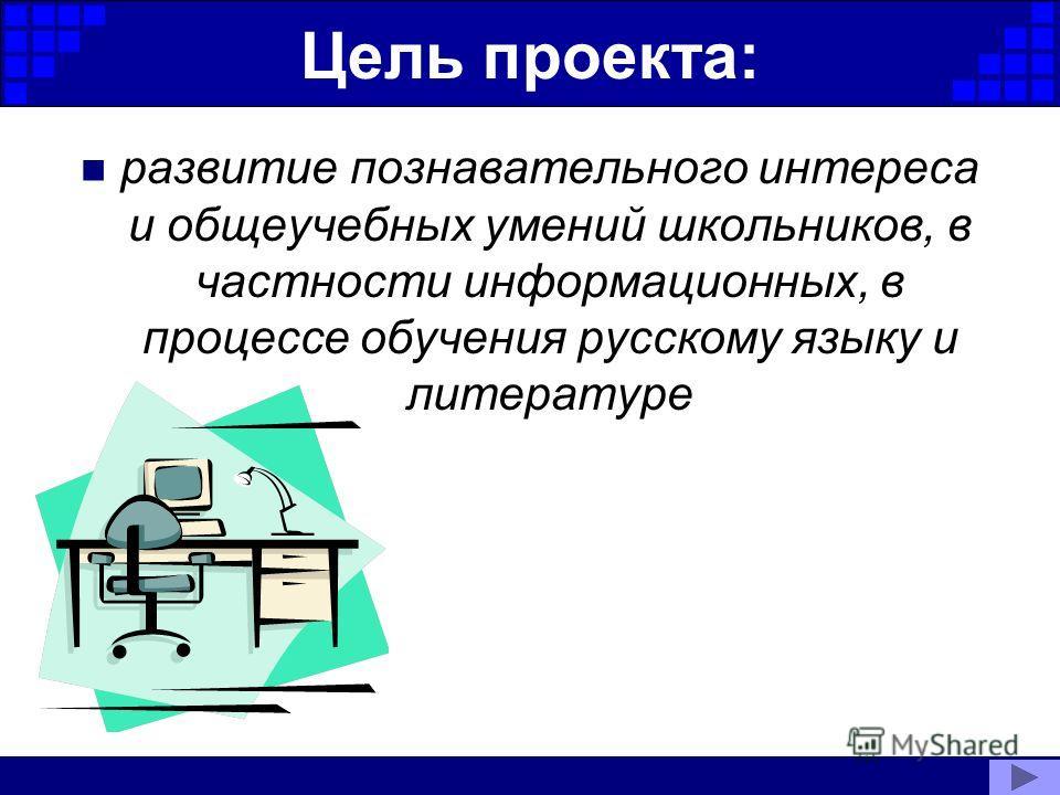 Цель проекта: развитие познавательного интереса и общеучебных умений школьников, в частности информационных, в процессе обучения русскому языку и литературе