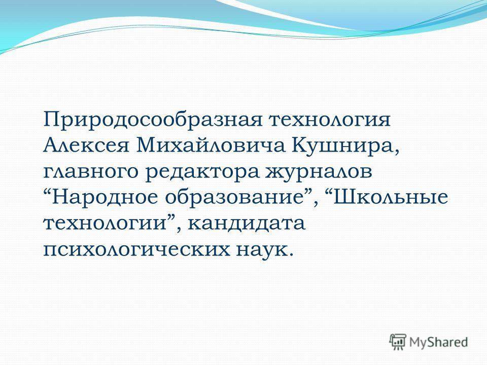 Природосообразная технология Алексея Михайловича Кушнира, главного редактора журналов Народное образование, Школьные технологии, кандидата психологических наук.