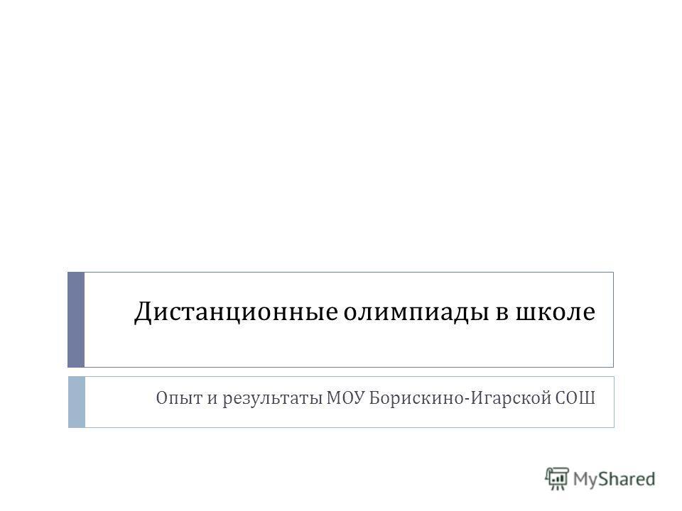 Дистанционные олимпиады в школе Опыт и результаты МОУ Борискино - Игарской СОШ