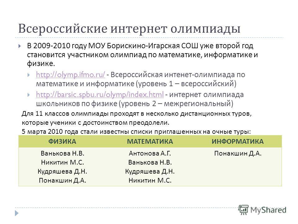 Всероссийские интернет олимпиады В 2009-2010 году МОУ Борискино - Игарская СОШ уже второй год становится участником олимпиад по математике, информатике и физике. http://olymp.ifmo.ru/ - Всероссийская интенет - олимпиада по математике и информатике (