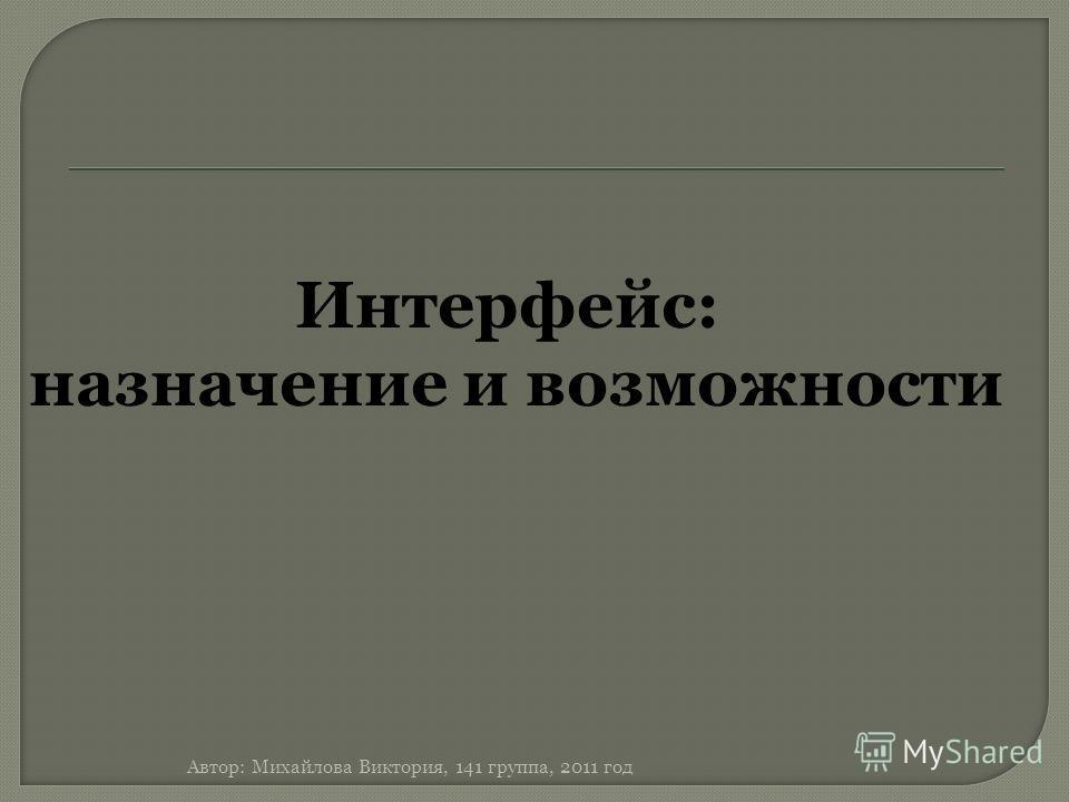 Интерфейс: назначение и возможности Автор: Михайлова Виктория, 141 группа, 2011 год