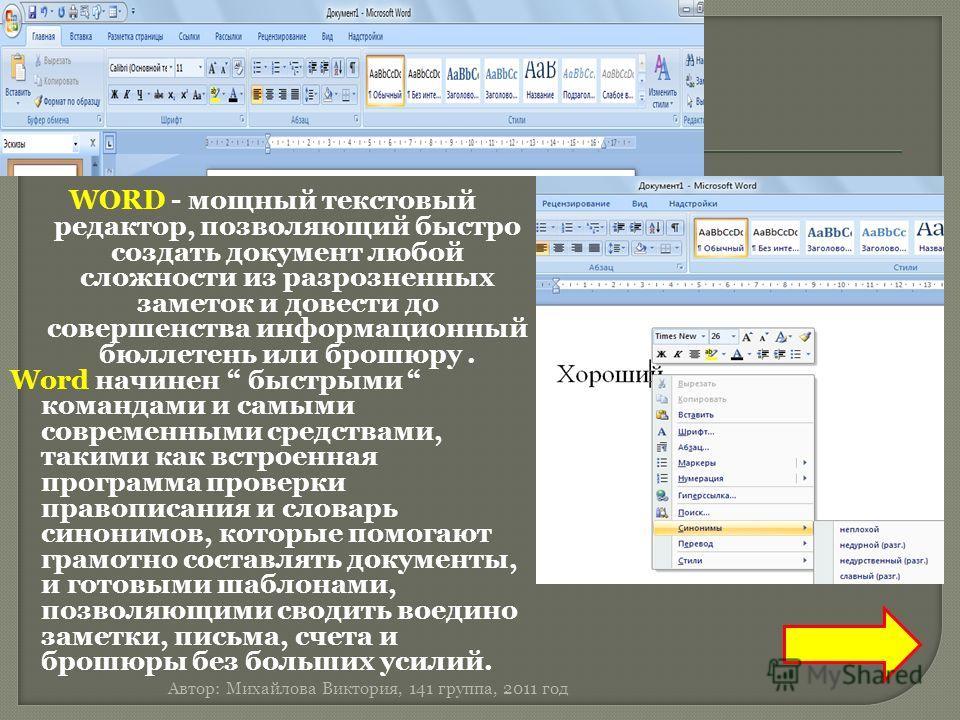 WORD - мощный текстовый редактор, позволяющий быстро создать документ любой сложности из разрозненных заметок и довести до совершенства информационный бюллетень или брошюру. Word начинен быстрыми командами и самыми современными средствами, такими как