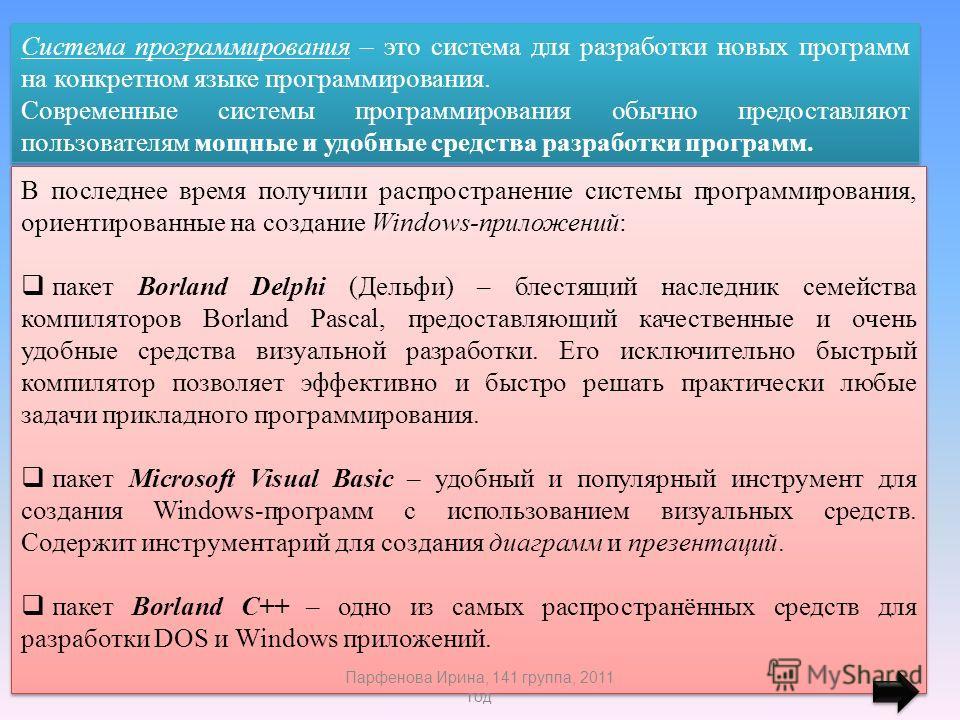 Система программирования – это система для разработки новых программ на конкретном языке программирования. Современные системы программирования обычно предоставляют пользователям мощные и удобные средства разработки программ. Система программирования