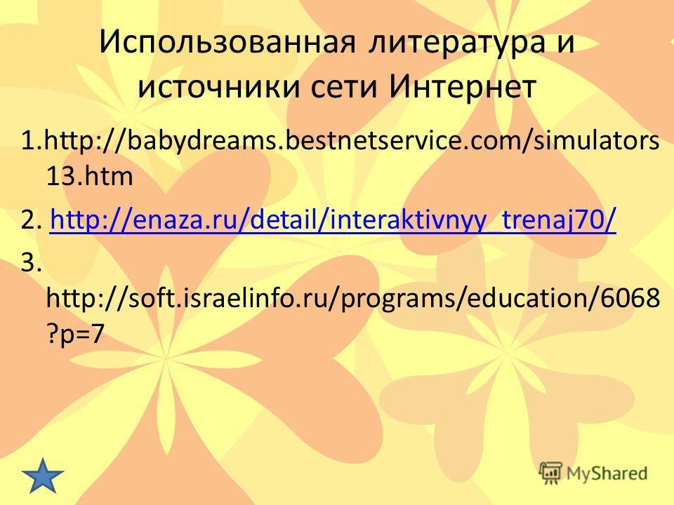 Использованная литература и источники сети Интернет 1.http://babydreams.bestnetservice.com/simulators 13.htm 2. http://enaza.ru/detail/interaktivnyy_trenaj70/http://enaza.ru/detail/interaktivnyy_trenaj70/ 3. http://soft.israelinfo.ru/programs/educati