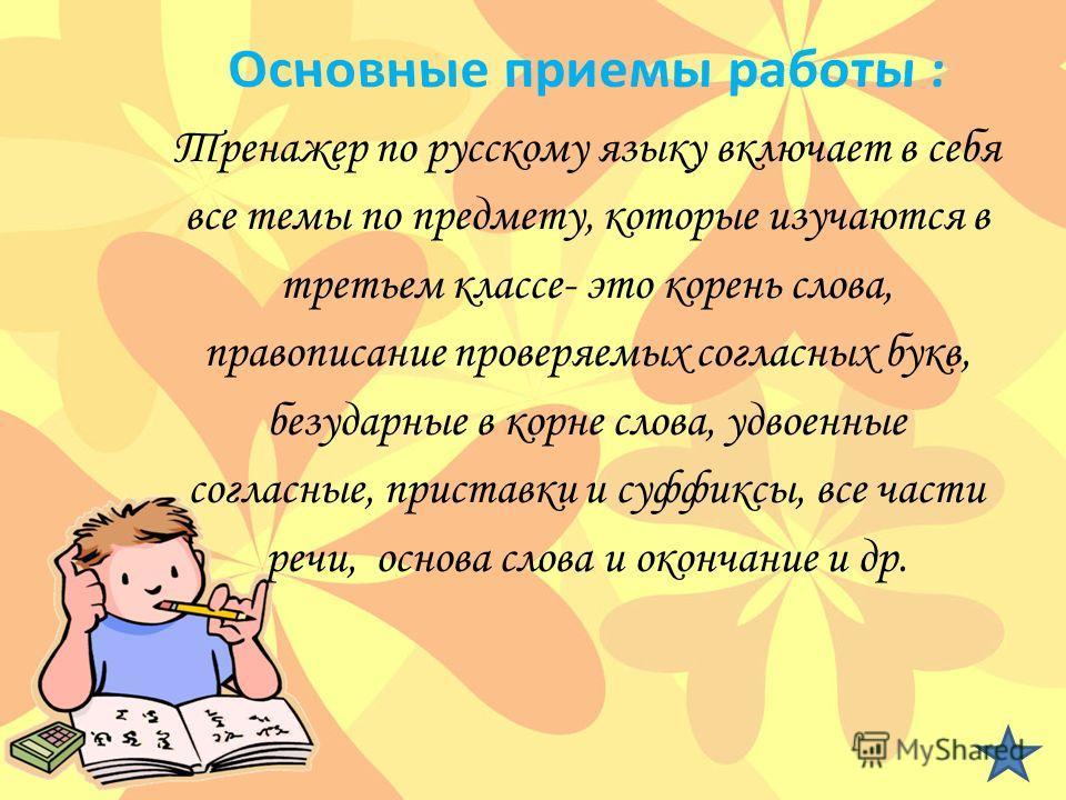 Тренажер по русскому языку включает в себя все темы по предмету, которые изучаются в третьем классе- это корень слова, правописание проверяемых согласных букв, безударные в корне слова, удвоенные согласные, приставки и суффиксы, все части речи, основ