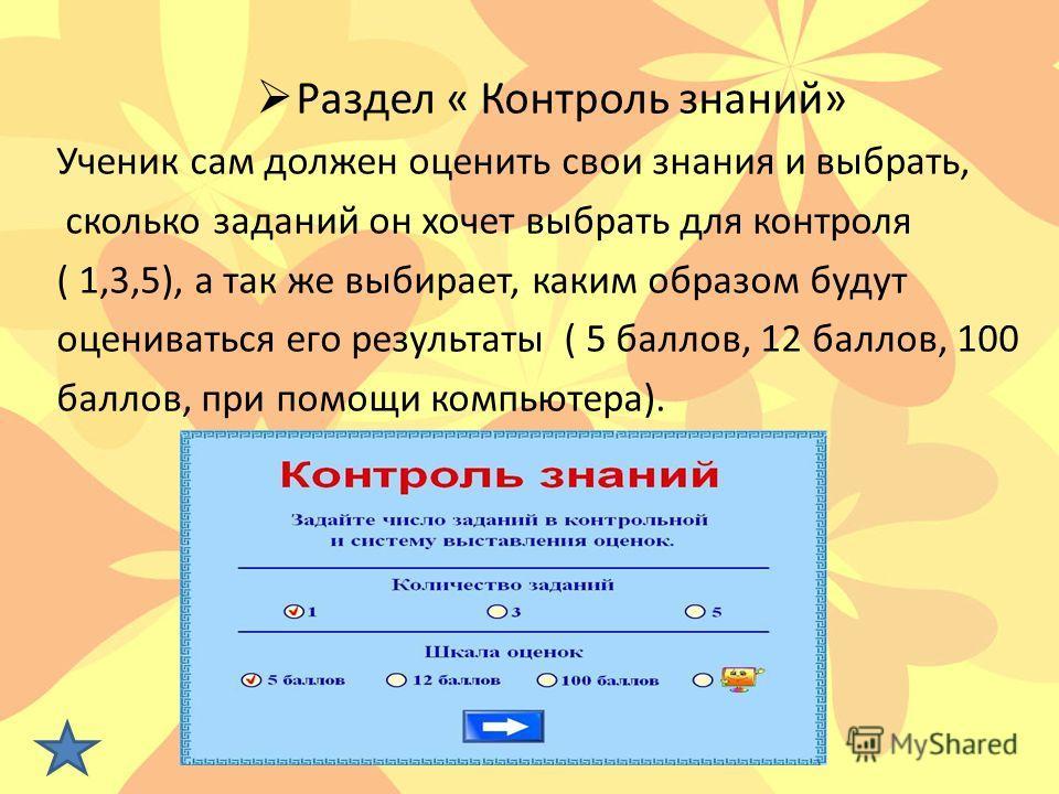 Раздел « Контроль знаний» Ученик сам должен оценить свои знания и выбрать, сколько заданий он хочет выбрать для контроля ( 1,3,5), а так же выбирает, каким образом будут оцениваться его результаты ( 5 баллов, 12 баллов, 100 баллов, при помощи компьют