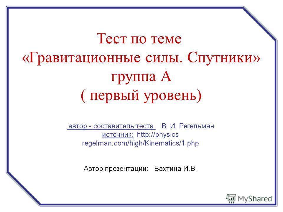 Тест по теме «Гравитационные силы. Спутники» группа А ( первый уровень)