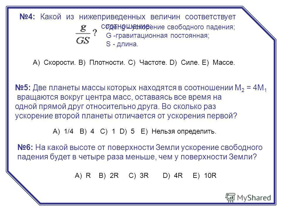 4: Какой из нижеприведенных величин соответствует соотношение: А) Скорости. B) Плотности. C) Частоте. D) Силе. E) Массе. Где: g - ускорение свободного падения; G -гравитационная постоянная; S - длина. 5: Две планеты массы которых находятся в соотноше
