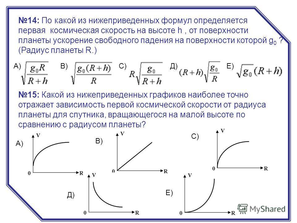 14: По какой из нижеприведенных формул определяется первая космическая скорость на высоте h, от поверхности планеты ускорение свободного падения на поверхности которой g 0 ? (Радиус планеты R.) А)В)С)Д)Е) 15: Какой из нижеприведенных графиков наиболе