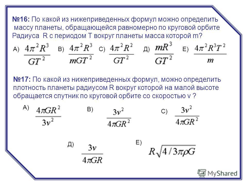 16: По какой из нижеприведенных формул можно определить массу планеты, обращающейся равномерно по круговой орбите Радиуса R с периодом Т вокруг планеты масса которой m? А)В)С)Д)Е) 17: По какой из нижеприведенных формул, можно определить плотность пла