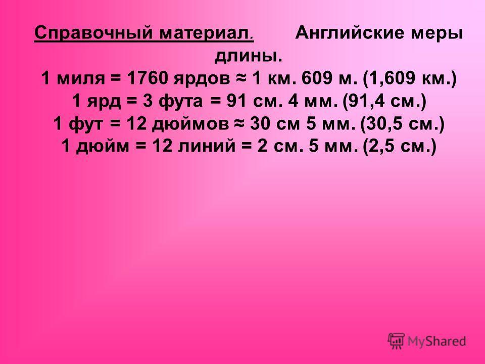 Справочный материал. Английские меры длины. 1 миля = 1760 ярдов 1 км. 609 м. (1,609 км.) 1 ярд = 3 фута = 91 см. 4 мм. (91,4 см.) 1 фут = 12 дюймов 30 см 5 мм. (30,5 см.) 1 дюйм = 12 линий = 2 см. 5 мм. (2,5 см.)