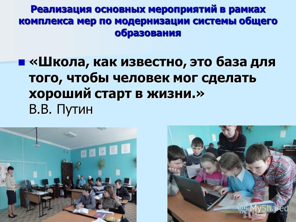 Реализация основных мероприятий в рамках комплекса мер по модернизации системы общего образования «Школа, как известно, это база для того, чтобы человек мог сделать хороший старт в жизни.» В.В. Путин «Школа, как известно, это база для того, чтобы чел