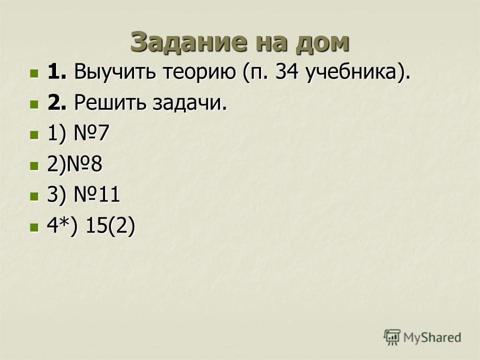 Задание на дом 1. Выучить теорию (п. 34 учебника). 1. Выучить теорию (п. 34 учебника). 2. Решить задачи. 2. Решить задачи. 1) 7 1) 7 2)8 2)8 3) 11 3) 11 4*) 15(2) 4*) 15(2)