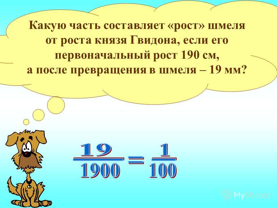 Какую часть составляет «рост» шмеля от роста князя Гвидона, если его первоначальный рост 190 см, а после превращения в шмеля – 19 мм?