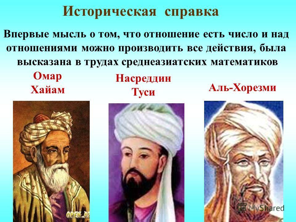 Историческая справка Впервые мысль о том, что отношение есть число и над отношениями можно производить все действия, была высказана в трудах среднеазиатских математиков Омар Хайам Насреддин Туси Аль-Хорезми