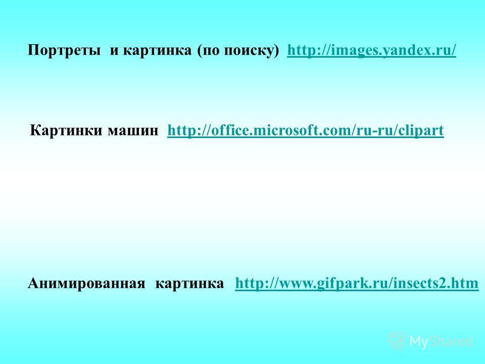 http://office.microsoft.com/ru-ru/clipartКартинки машин Анимированная картинка http://www.gifpark.ru/insects2.htm http://www.gifpark.ru/insects2.htm Портреты и картинка (по поиску) http://images.yandex.ru/ http://images.yandex.ru/