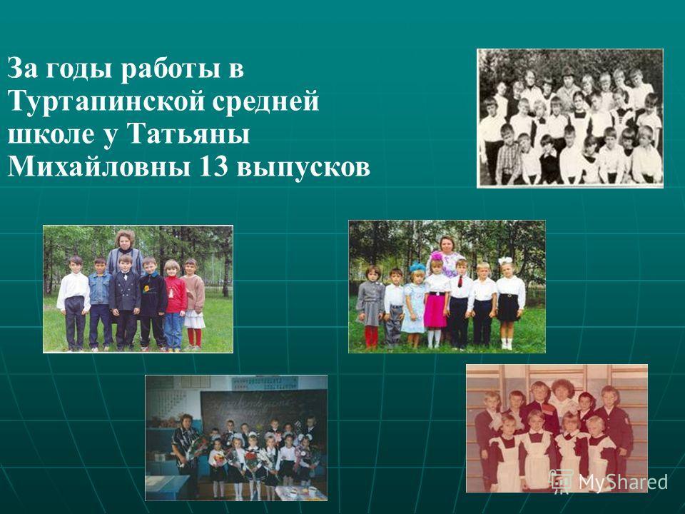 За годы работы в Туртапинской средней школе у Татьяны Михайловны 13 выпусков