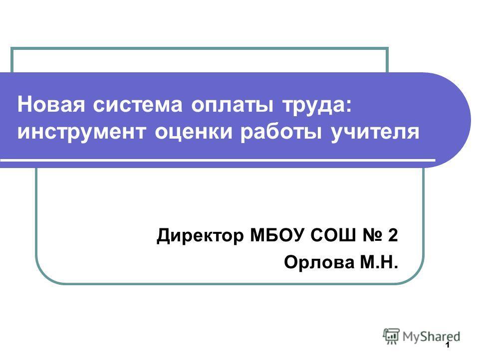 1 Новая система оплаты труда: инструмент оценки работы учителя Директор МБОУ СОШ 2 Орлова М.Н.