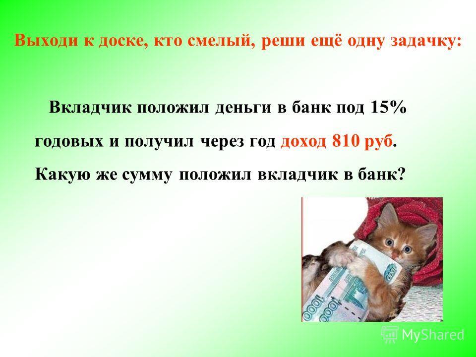 Выходи к доске, кто смелый, реши ещё одну задачку: Вкладчик положил деньги в банк под 15% годовых и получил через год доход 810 руб. Какую же сумму положил вкладчик в банк?