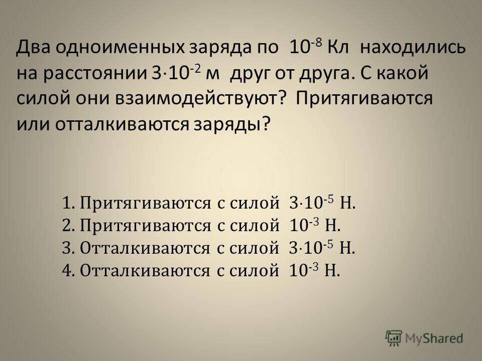 Два одноименных заряда по 10 -8 Кл находились на расстоянии 3 10 -2 м друг от друга. С какой силой они взаимодействуют? Притягиваются или отталкиваются заряды? 1.Притягиваются с силой 3 10 -5 Н. 2.Притягиваются с силой 10 -3 Н. 3.Отталкиваются с сило