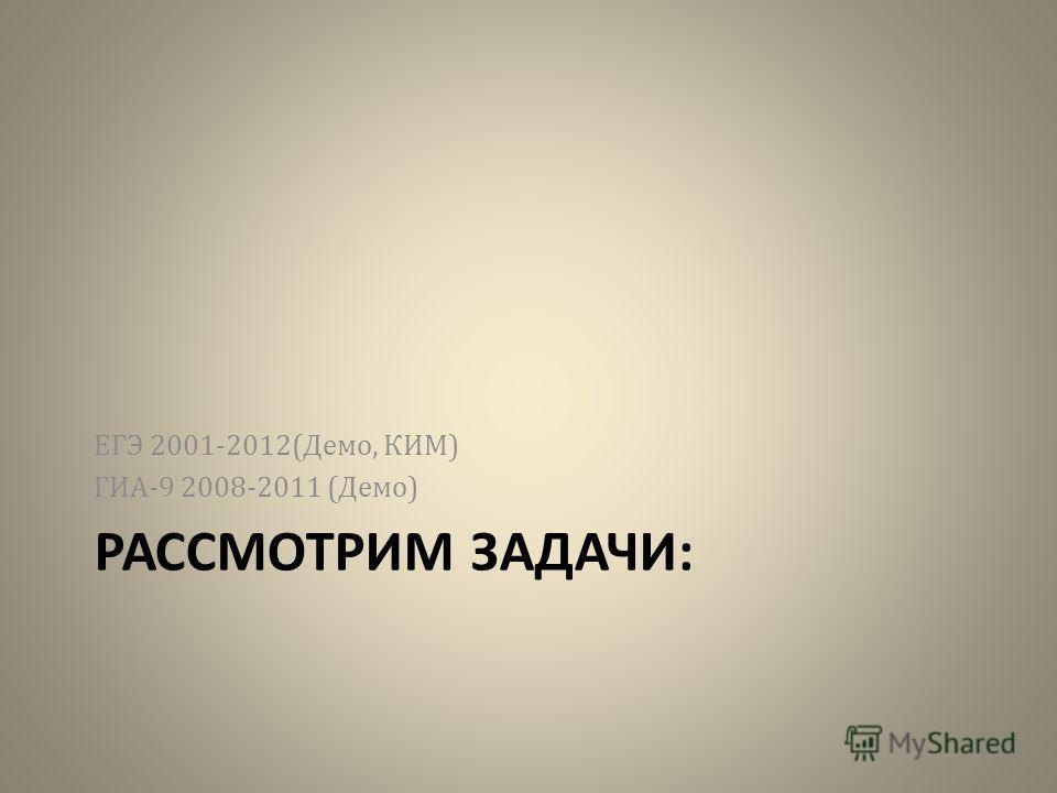 РАССМОТРИМ ЗАДАЧИ: ЕГЭ 2001-2012(Демо, КИМ) ГИА-9 2008-2011 (Демо)