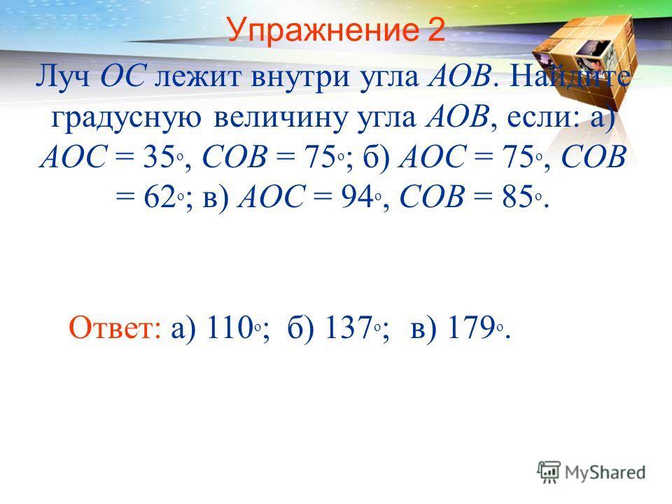 Упражнение 2 Луч ОС лежит внутри угла АОВ. Найдите градусную величину угла АОВ, если: а) AOC = 35 о, COB = 75 о ; б) AOC = 75 о, COB = 62 о ; в) AOC = 94 о, COB = 85 о. Ответ: а) 110 о ;б) 137 о ;в) 179 о.