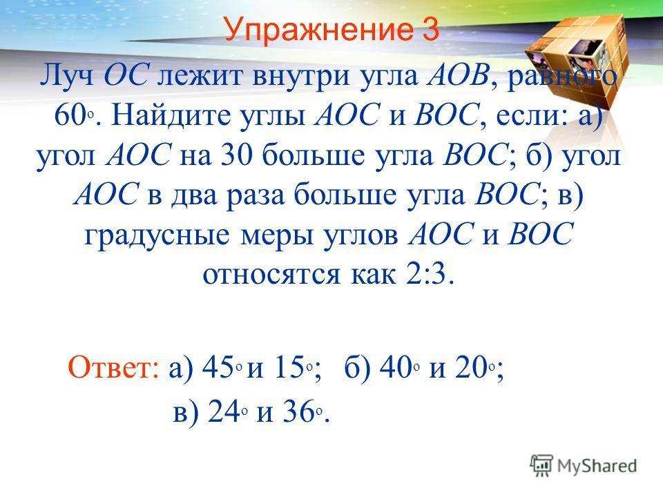 Упражнение 3 Луч ОС лежит внутри угла АОВ, равного 60 о. Найдите углы АОС и ВОС, если: а) угол АОС на 30 больше угла ВОС; б) угол АОС в два раза больше угла ВОС; в) градусные меры углов АОС и ВОС относятся как 2:3. Ответ: а) 45 о и 15 о ;б) 40 о и 20