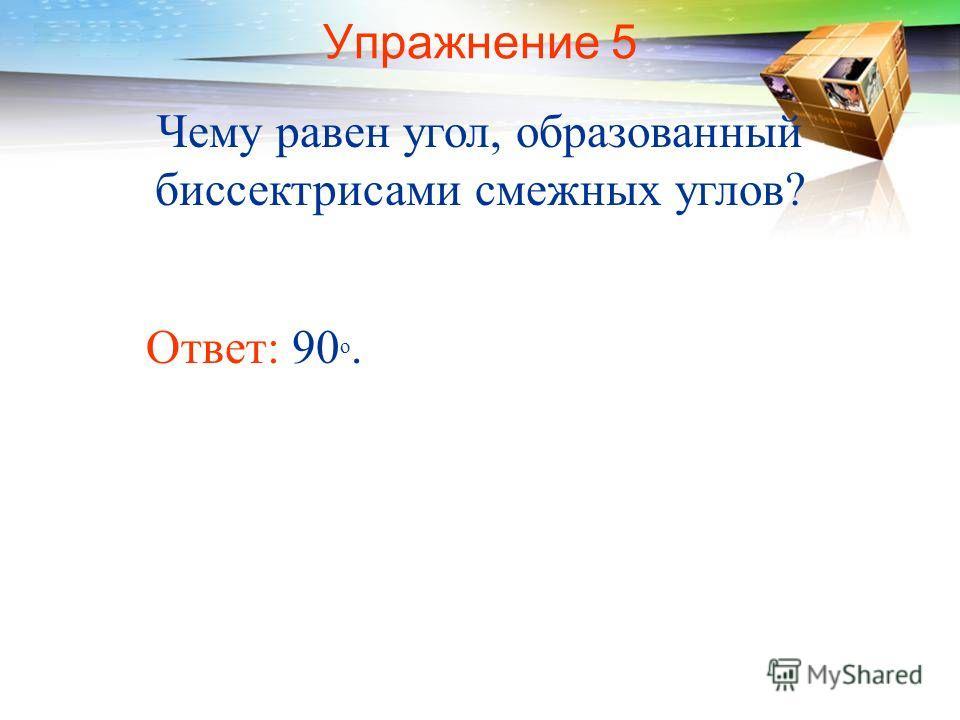 Упражнение 5 Чему равен угол, образованный биссектрисами смежных углов? Ответ: 90 о.