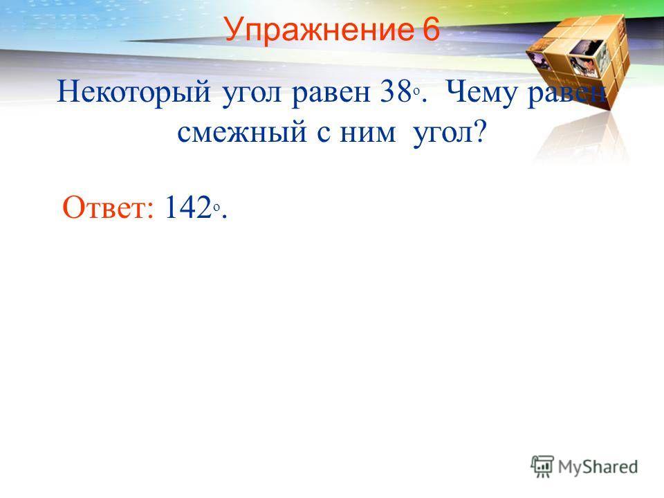 Упражнение 6 Некоторый угол равен 38 о. Чему равен смежный с ним угол? Ответ: 142 о.