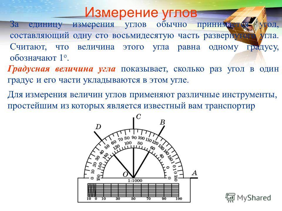 За единицу измерения углов обычно принимается угол, составляющий одну сто восьмидесятую часть развернутого угла. Считают, что величина этого угла равна одному градусу, обозначают 1 о. Градусная величина угла показывает, сколько раз угол в один градус