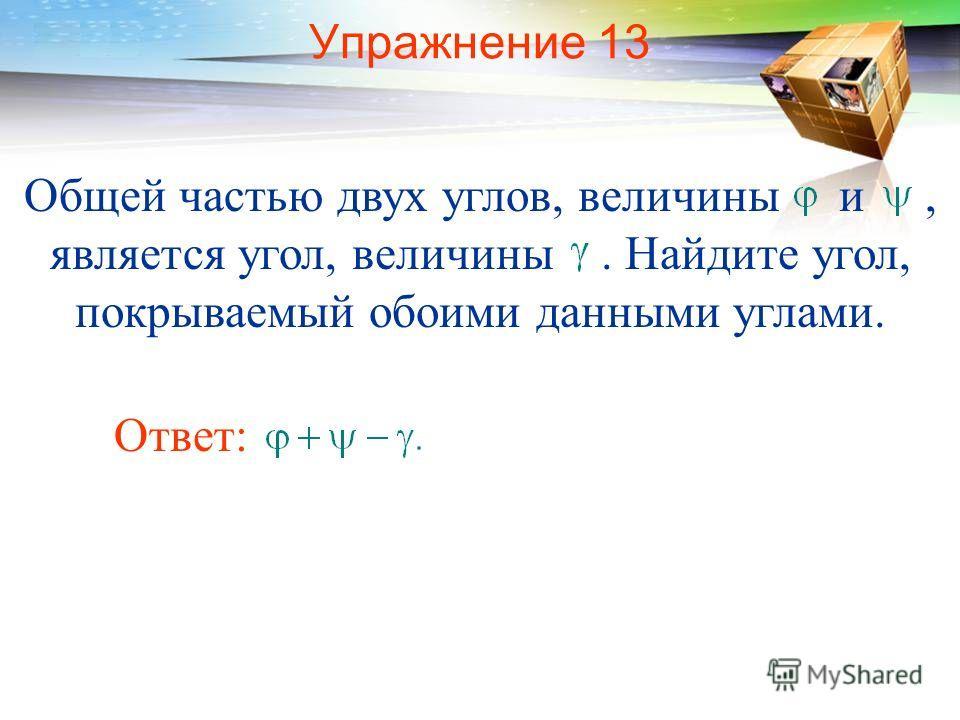 Упражнение 13 Общей частью двух углов, величины и, является угол, величины. Найдите угол, покрываемый обоими данными углами. Ответ: