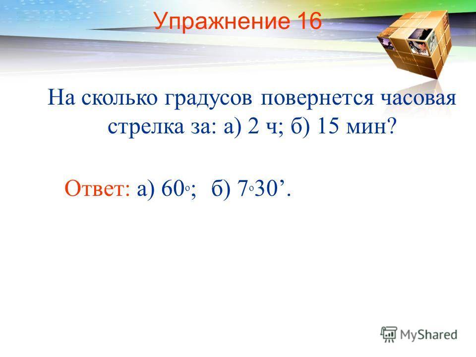 Упражнение 16 На сколько градусов повернется часовая стрелка за: а) 2 ч; б) 15 мин? Ответ: а) 60 о ;б) 7 о 30.