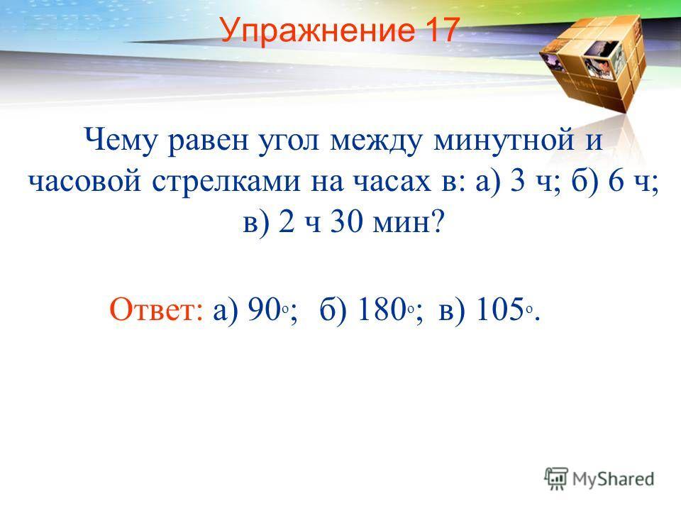 Упражнение 17 Чему равен угол между минутной и часовой стрелками на часах в: а) 3 ч; б) 6 ч; в) 2 ч 30 мин? Ответ: а) 90 о ;б) 180 о ;в) 105 о.