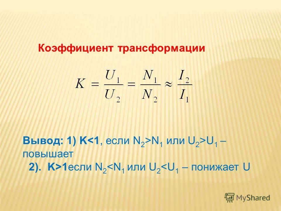 Коэффициент трансформации Вывод: 1) K N 1 или U 2 >U 1 – повышает 2). K>1если N 2