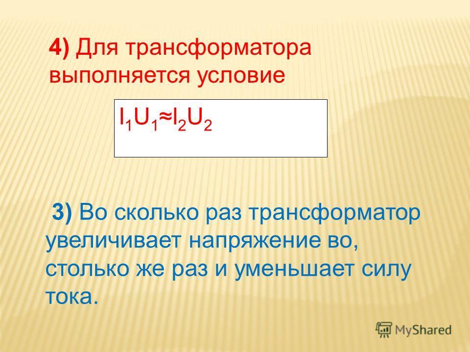 4) Для трансформатора выполняется условие I1U1I2U2I1U1I2U2 3) Во сколько раз трансформатор увеличивает напряжение во, столько же раз и уменьшает силу тока.