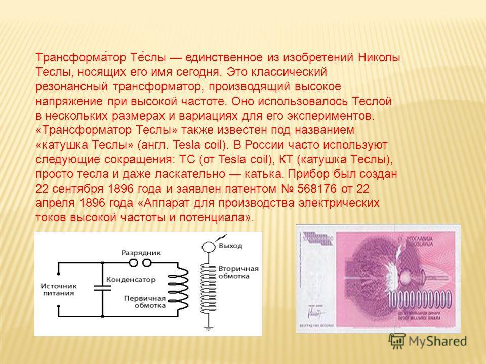 Трансформа́тор Те́слы единственное из изобретений Николы Теслы, носящих его имя сегодня. Это классический резонансный трансформатор, производящий высокое напряжение при высокой частоте. Оно использовалось Теслой в нескольких размерах и вариациях для